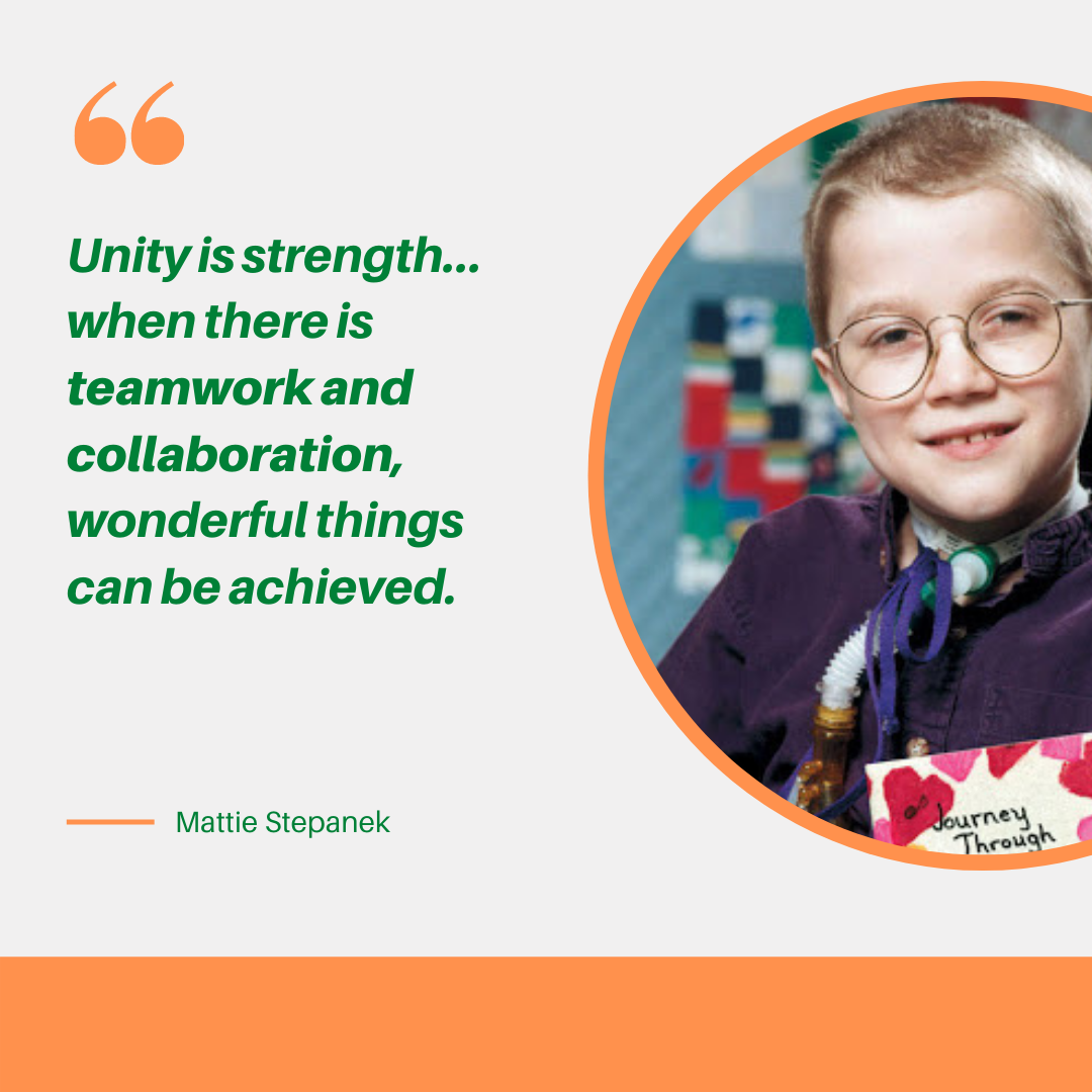 """Unity is strength...when there is Teamwork and collaboration, wonderful things can be achieved."" Mattie Stepanek"